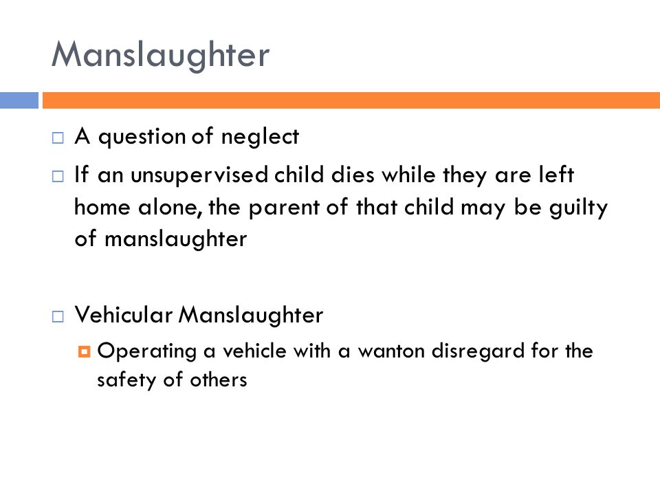 Manslaughter  A question of neglect  If an unsupervised child dies while they are left home alone, the parent of that child may be guilty of manslaughter  Vehicular Manslaughter  Operating a vehicle with a wanton disregard for the safety of others