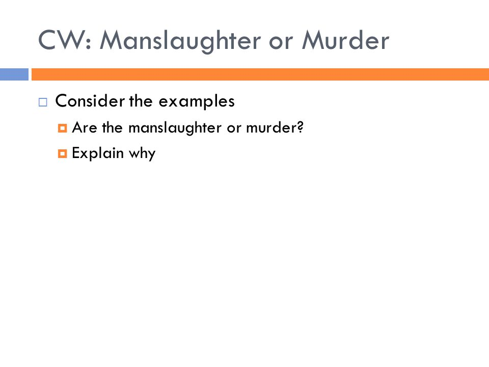 CW: Manslaughter or Murder  Consider the examples  Are the manslaughter or murder  Explain why