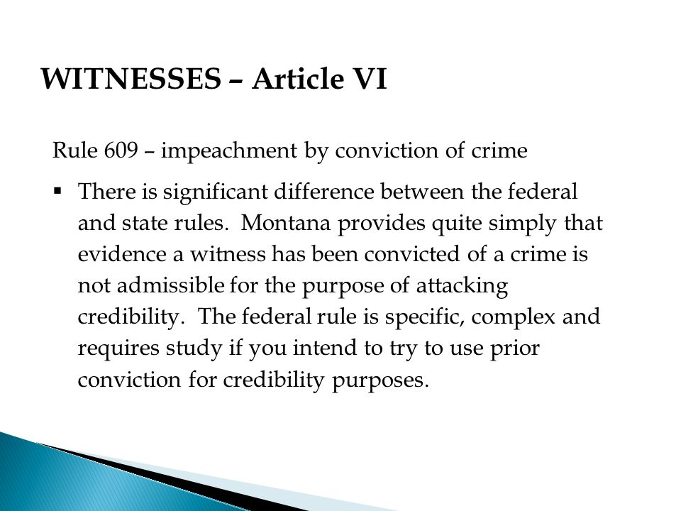 Rule 609 – impeachment by conviction of crime  There is significant difference between the federal and state rules.