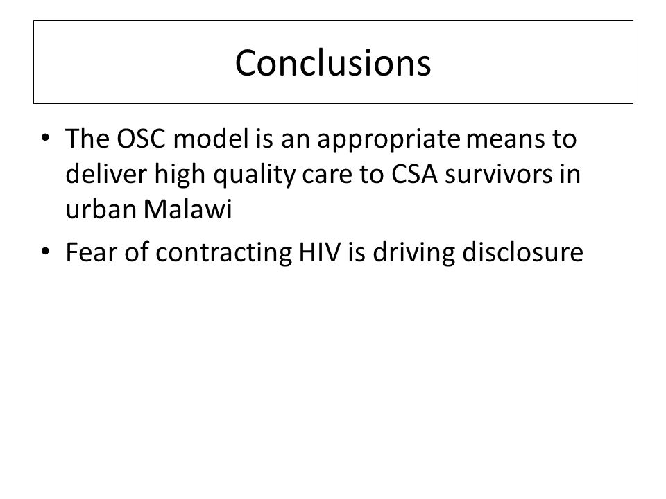 Conclusions The OSC model is an appropriate means to deliver high quality care to CSA survivors in urban Malawi Fear of contracting HIV is driving disclosure
