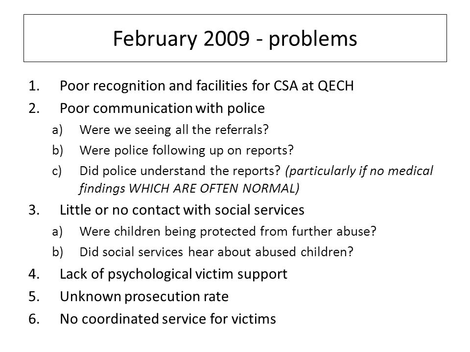 February 2009 - problems 1.Poor recognition and facilities for CSA at QECH 2.Poor communication with police a)Were we seeing all the referrals.