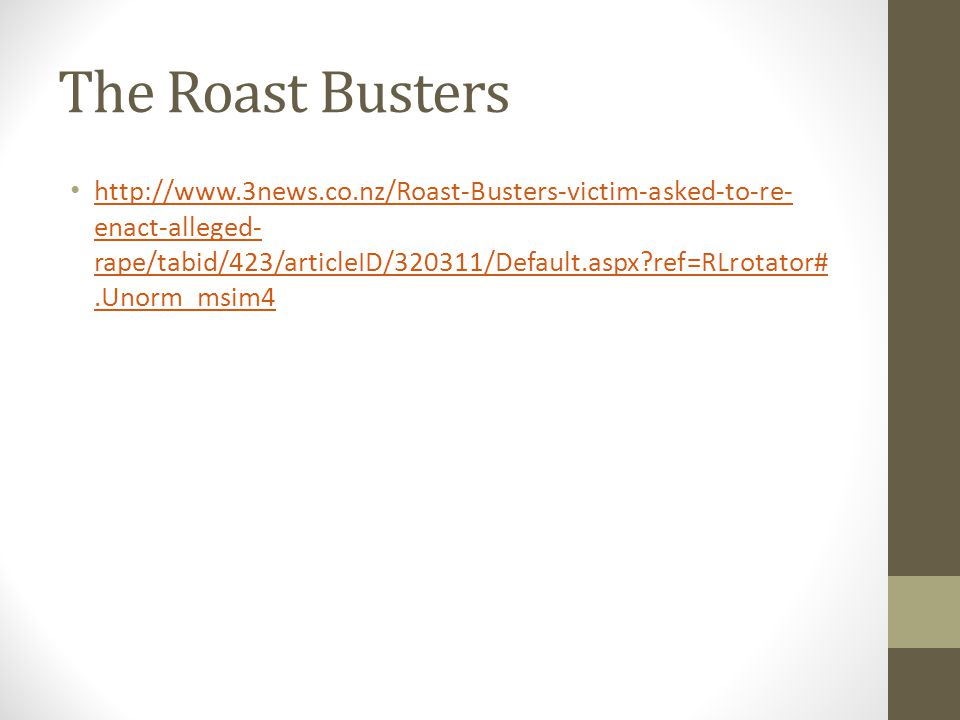 The Roast Busters http://www.3news.co.nz/Roast-Busters-victim-asked-to-re- enact-alleged- rape/tabid/423/articleID/320311/Default.aspx ref=RLrotator#.Unorm_msim4 http://www.3news.co.nz/Roast-Busters-victim-asked-to-re- enact-alleged- rape/tabid/423/articleID/320311/Default.aspx ref=RLrotator#.Unorm_msim4