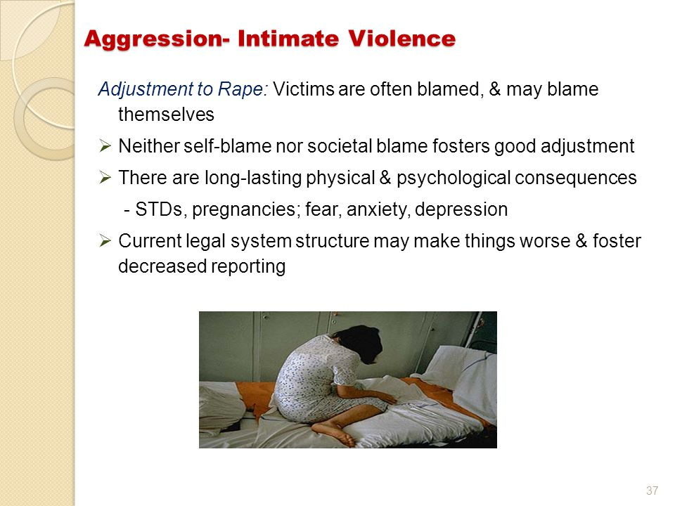 37 Aggression- Intimate Violence Adjustment to Rape: Victims are often blamed, & may blame themselves  Neither self-blame nor societal blame fosters good adjustment  There are long-lasting physical & psychological consequences - STDs, pregnancies; fear, anxiety, depression  Current legal system structure may make things worse & foster decreased reporting