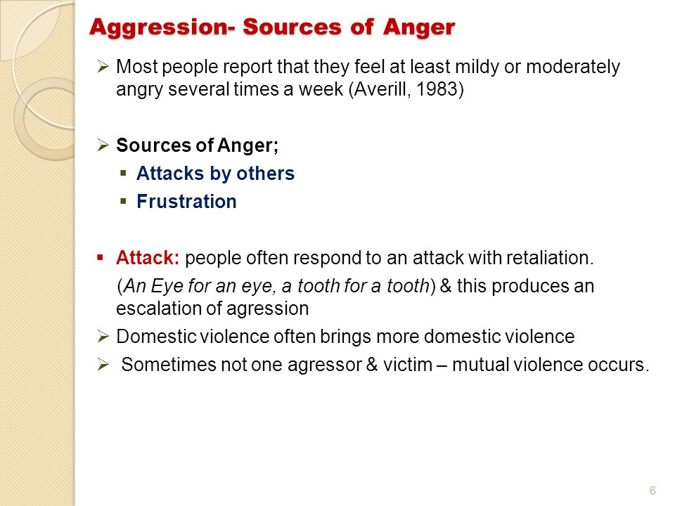 6  Most people report that they feel at least mildy or moderately angry several times a week (Averill, 1983)  Sources of Anger;  Attacks by others  Frustration  Attack: people often respond to an attack with retaliation.