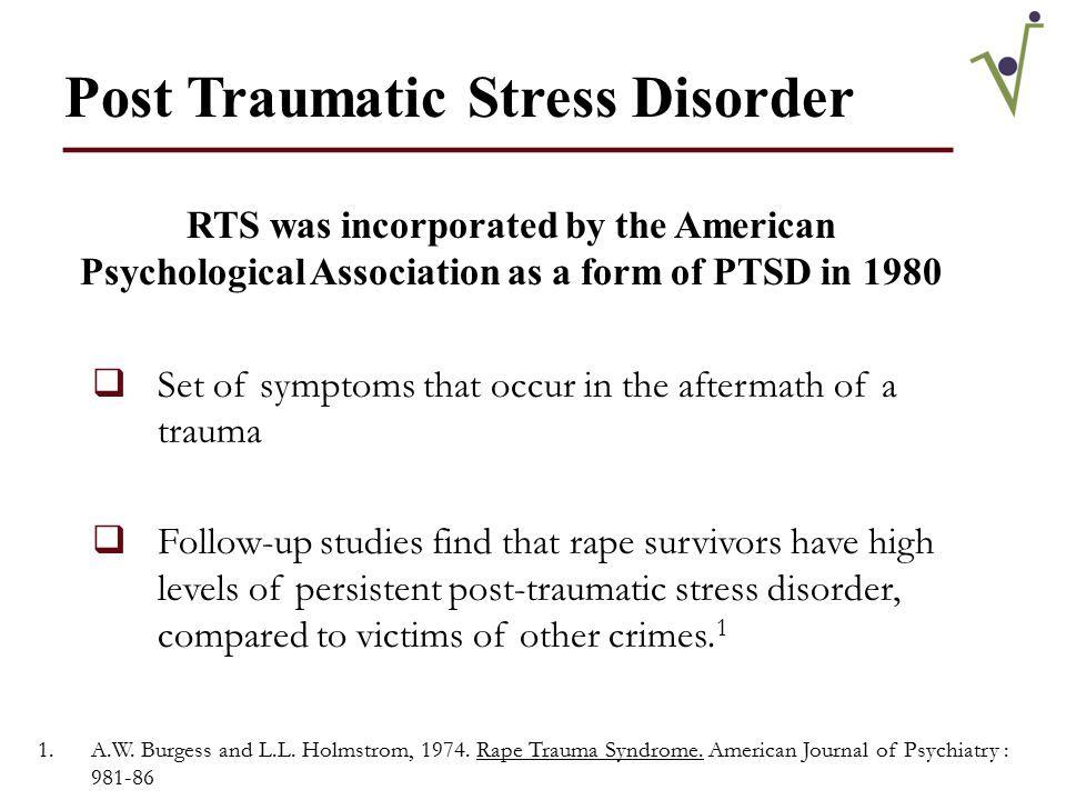 Identified by Ann Wolbert Burgess & Lynda Lytle Holmstrom (1974) ____________________  RTS is a cluster of emotional responses to the extreme stress experienced by the survivor during the sexual assault  Symptoms occur as a response to the profound fear that survivors experience during the assault  Every survivor you encounter will have at least some symptoms of RTS
