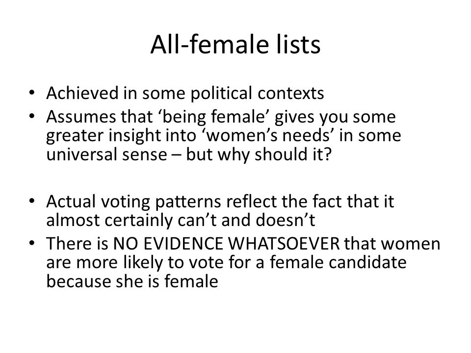 All-female lists Achieved in some political contexts Assumes that 'being female' gives you some greater insight into 'women's needs' in some universal sense – but why should it.