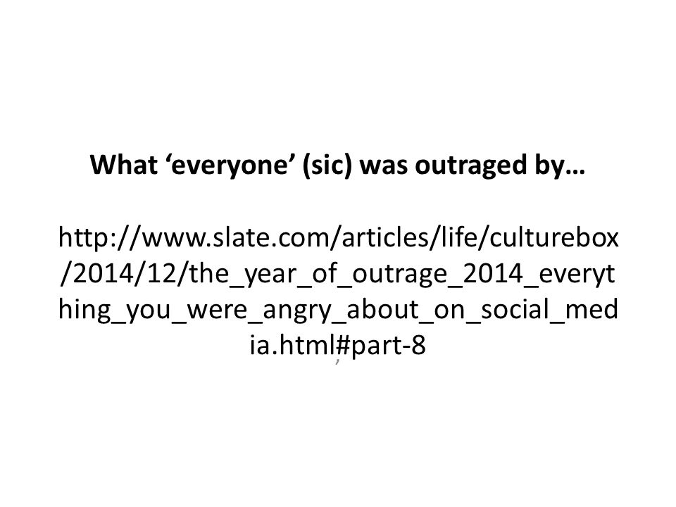 What 'everyone' (sic) was outraged by… http://www.slate.com/articles/life/culturebox /2014/12/the_year_of_outrage_2014_everyt hing_you_were_angry_about_on_social_med ia.html#part-8 '