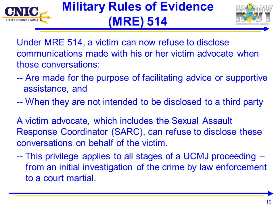 10 Military Rules of Evidence (MRE) 514 Under MRE 514, a victim can now refuse to disclose communications made with his or her victim advocate when th
