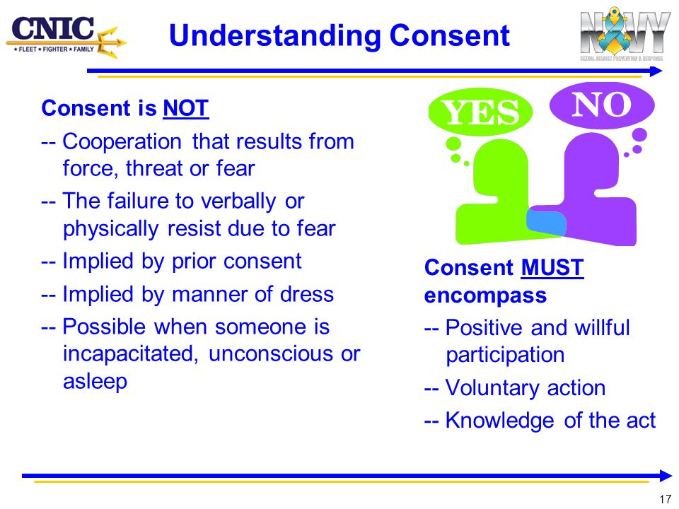 17 Understanding Consent Consent is NOT -- Cooperation that results from force, threat or fear -- The failure to verbally or physically resist due to