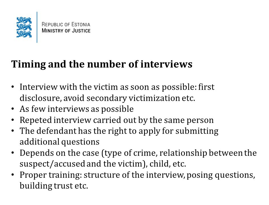 Timing and the number of interviews Interview with the victim as soon as possible: first disclosure, avoid secondary victimization etc. As few intervi