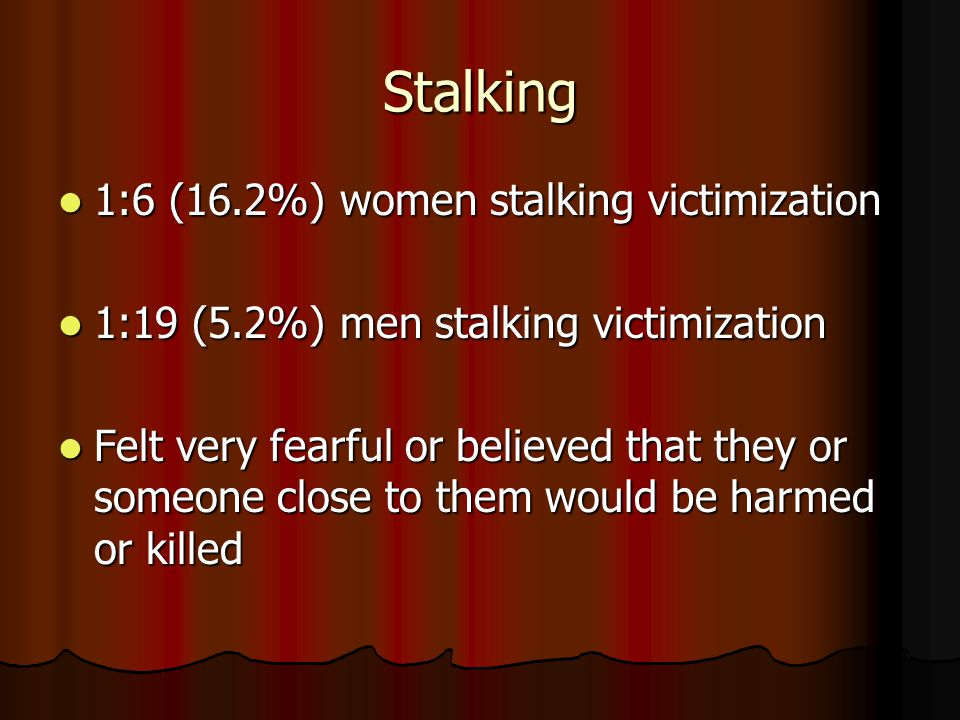 Stalking 1:6 (16.2%) women stalking victimization 1:6 (16.2%) women stalking victimization 1:19 (5.2%) men stalking victimization 1:19 (5.2%) men stalking victimization Felt very fearful or believed that they or someone close to them would be harmed or killed Felt very fearful or believed that they or someone close to them would be harmed or killed