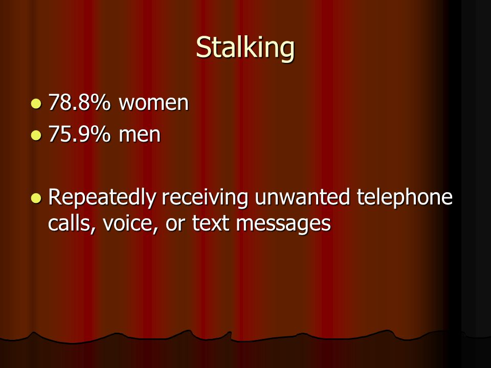 Stalking 78.8% women 78.8% women 75.9% men 75.9% men Repeatedly receiving unwanted telephone calls, voice, or text messages Repeatedly receiving unwan