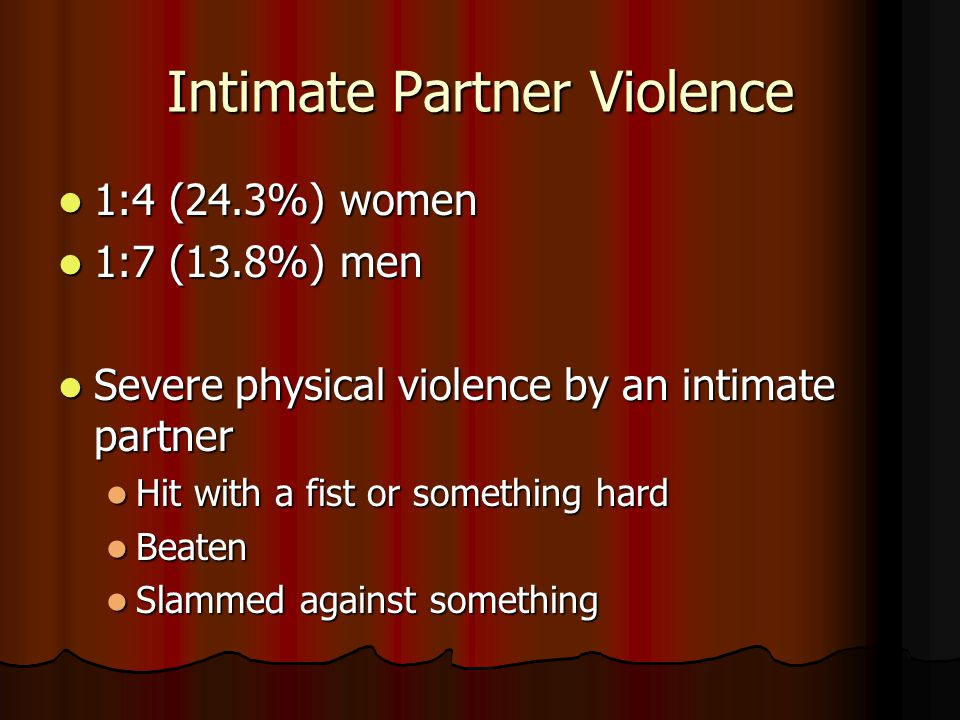 Intimate Partner Violence 1:4 (24.3%) women 1:4 (24.3%) women 1:7 (13.8%) men 1:7 (13.8%) men Severe physical violence by an intimate partner Severe physical violence by an intimate partner Hit with a fist or something hard Hit with a fist or something hard Beaten Beaten Slammed against something Slammed against something