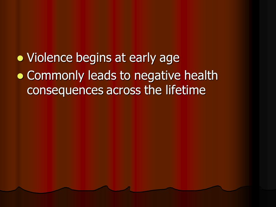 Violence begins at early age Violence begins at early age Commonly leads to negative health consequences across the lifetime Commonly leads to negativ