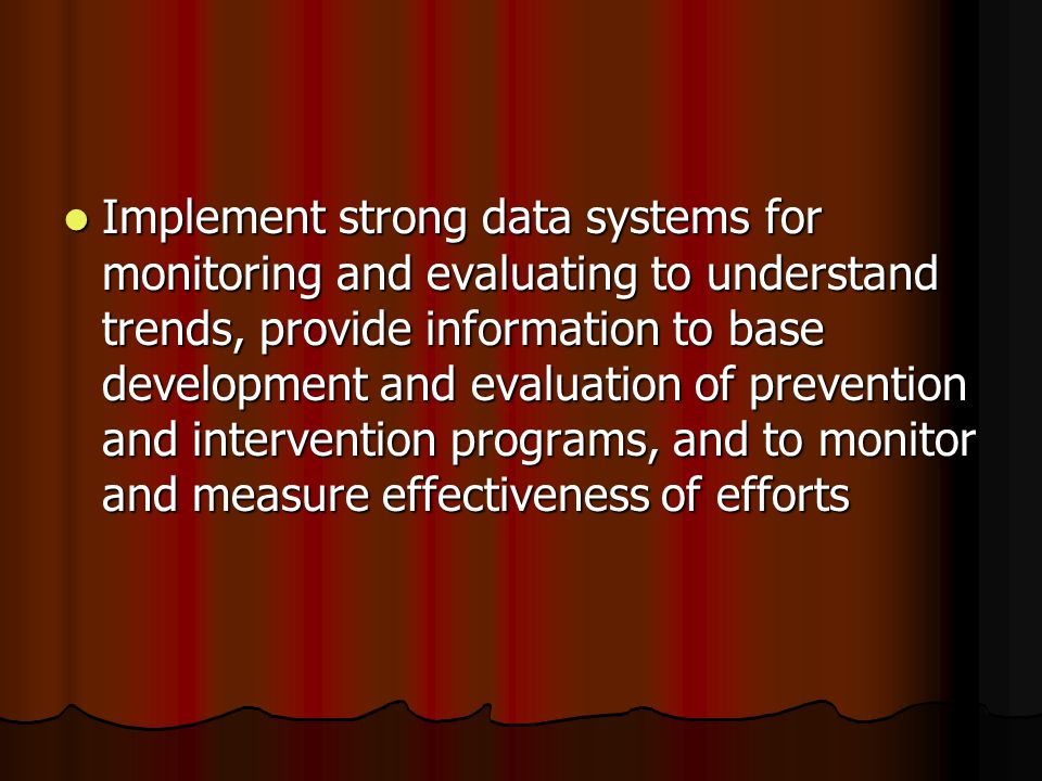 Implement strong data systems for monitoring and evaluating to understand trends, provide information to base development and evaluation of prevention