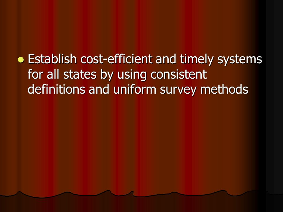 Establish cost-efficient and timely systems for all states by using consistent definitions and uniform survey methods Establish cost-efficient and tim