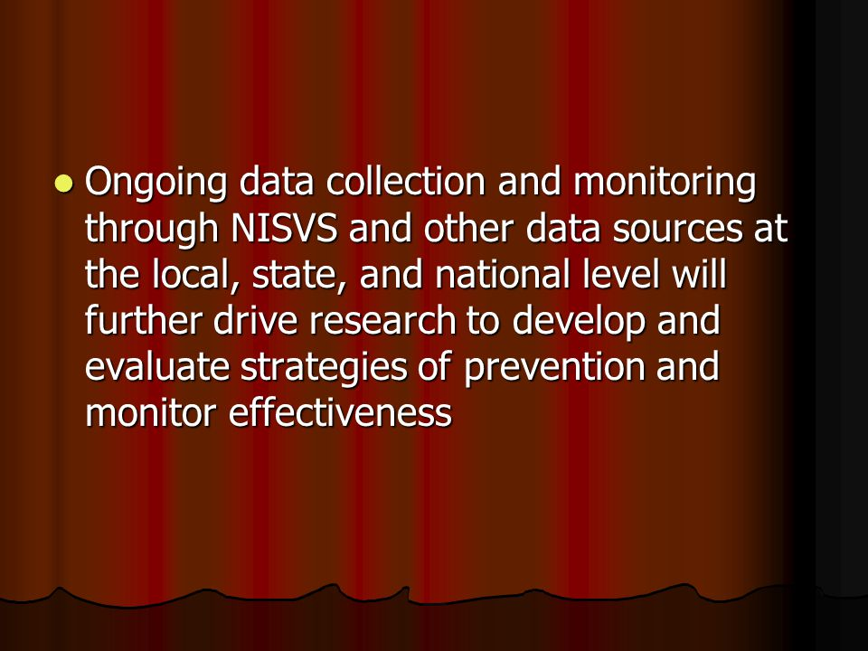 Ongoing data collection and monitoring through NISVS and other data sources at the local, state, and national level will further drive research to dev