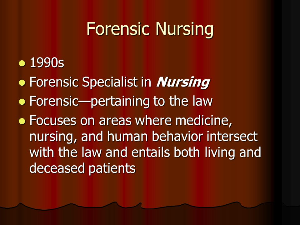 Forensic Nursing 1990s 1990s Forensic Specialist in Nursing Forensic Specialist in Nursing Forensic—pertaining to the law Forensic—pertaining to the l
