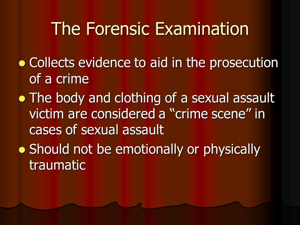 The Forensic Examination Collects evidence to aid in the prosecution of a crime Collects evidence to aid in the prosecution of a crime The body and cl