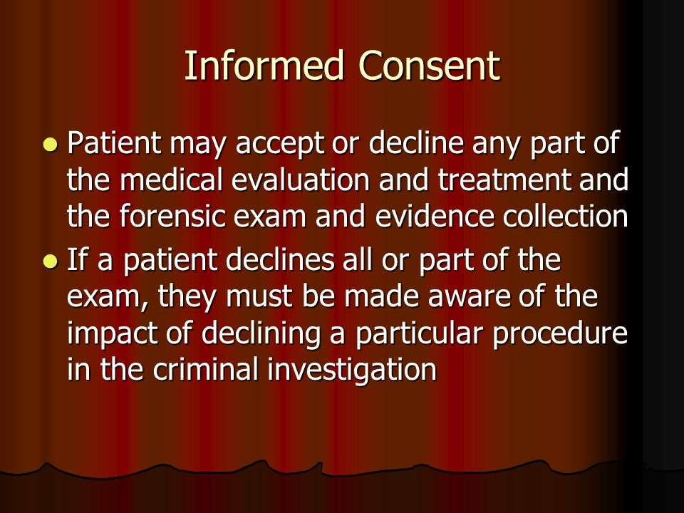 Informed Consent Patient may accept or decline any part of the medical evaluation and treatment and the forensic exam and evidence collection Patient