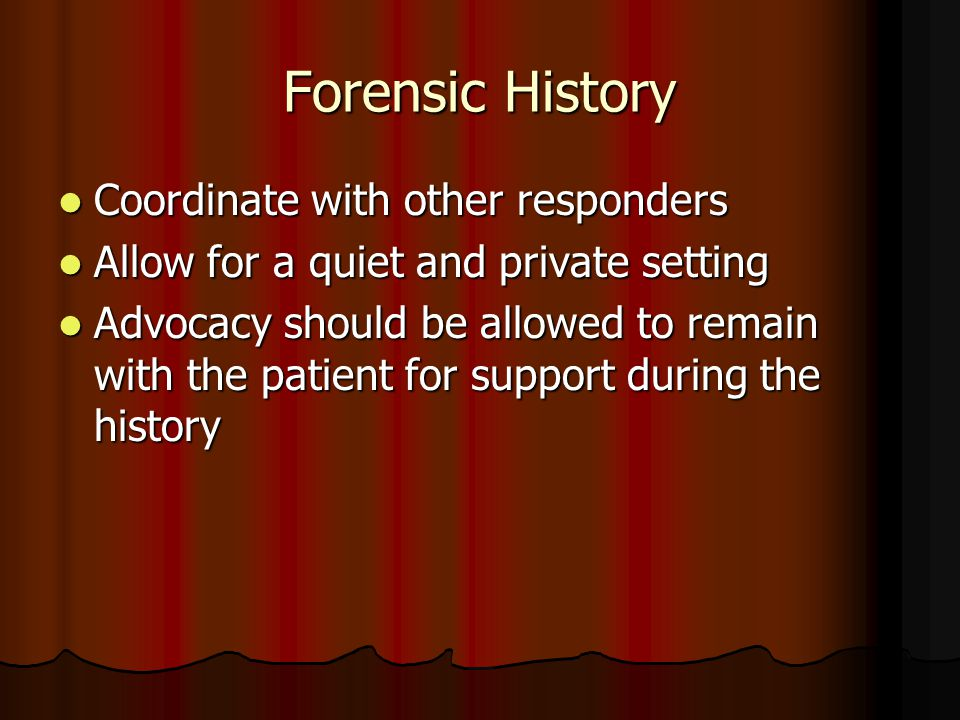 Forensic History Coordinate with other responders Coordinate with other responders Allow for a quiet and private setting Allow for a quiet and private