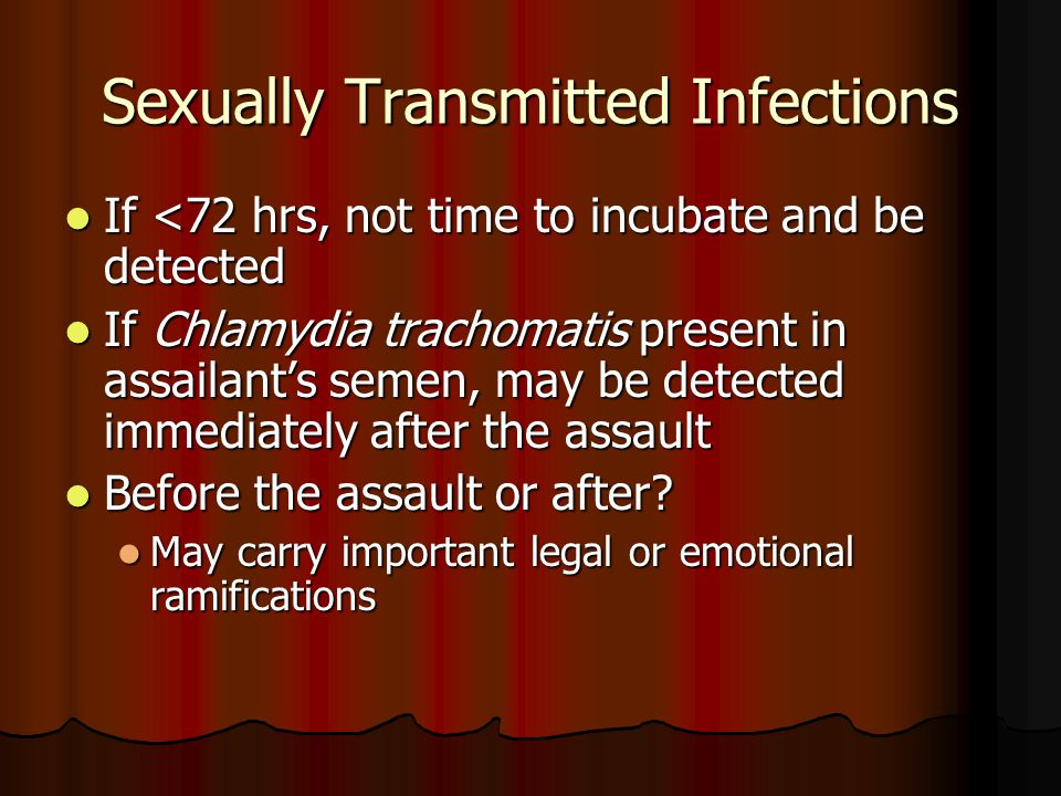 Sexually Transmitted Infections If <72 hrs, not time to incubate and be detected If <72 hrs, not time to incubate and be detected If Chlamydia trachom