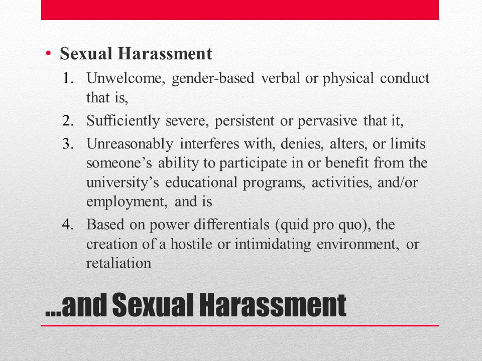 …and Sexual Harassment Sexual Harassment 1.Unwelcome, gender-based verbal or physical conduct that is, 2.Sufficiently severe, persistent or pervasive that it, 3.Unreasonably interferes with, denies, alters, or limits someone's ability to participate in or benefit from the university's educational programs, activities, and/or employment, and is 4.Based on power differentials (quid pro quo), the creation of a hostile or intimidating environment, or retaliation