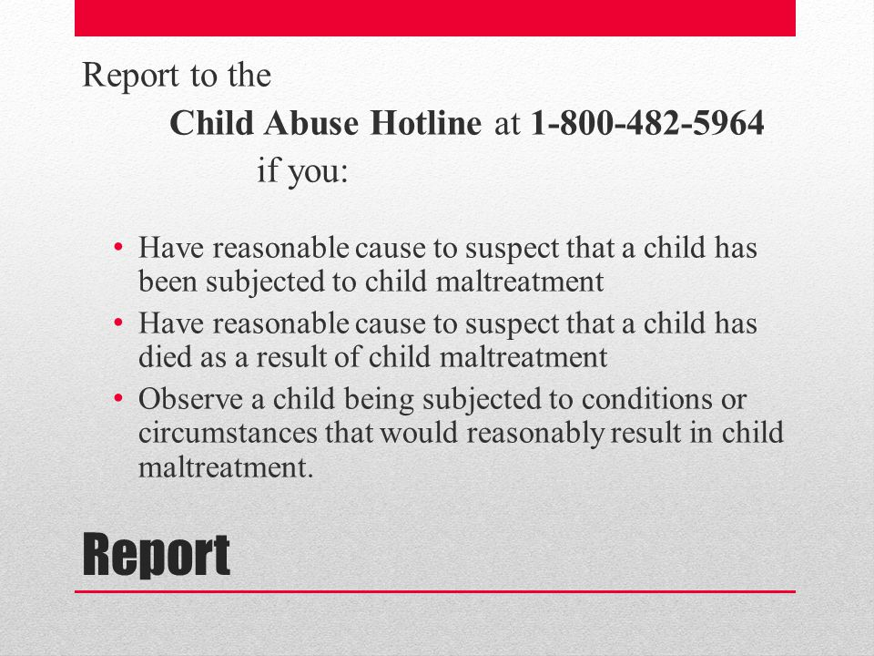 Report Report to the Child Abuse Hotline at 1-800-482-5964 if you: Have reasonable cause to suspect that a child has been subjected to child maltreatment Have reasonable cause to suspect that a child has died as a result of child maltreatment Observe a child being subjected to conditions or circumstances that would reasonably result in child maltreatment.