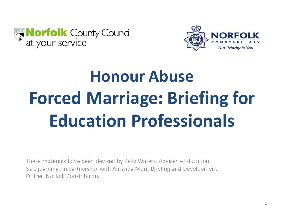 Honour Abuse Forced Marriage: Briefing for Education Professionals These materials have been devised by Kelly Waters, Adviser – Education Safeguarding, in partnership with Amanda Murr, Briefing and Development Officer, Norfolk Constabulary.