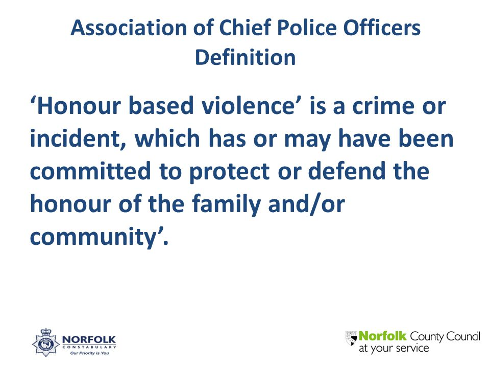 Association of Chief Police Officers Definition 'Honour based violence' is a crime or incident, which has or may have been committed to protect or defend the honour of the family and/or community'.