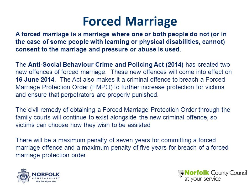 A forced marriage is a marriage where one or both people do not (or in the case of some people with learning or physical disabilities, cannot) consent to the marriage and pressure or abuse is used.