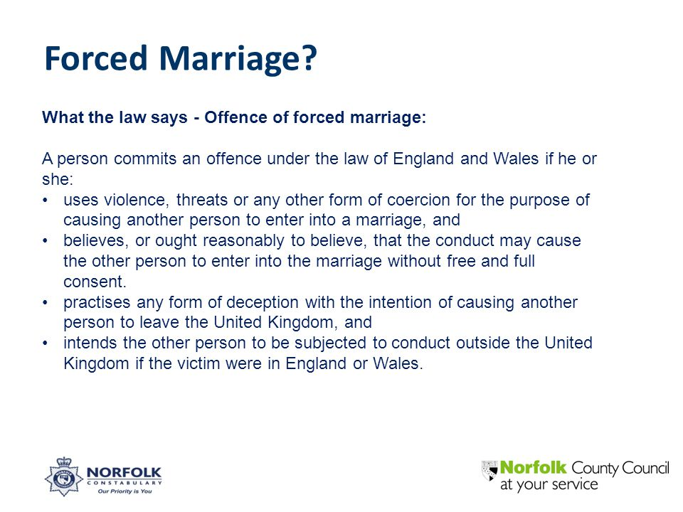 What the law says - Offence of forced marriage: A person commits an offence under the law of England and Wales if he or she: uses violence, threats or any other form of coercion for the purpose of causing another person to enter into a marriage, and believes, or ought reasonably to believe, that the conduct may cause the other person to enter into the marriage without free and full consent.