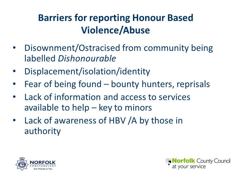 Disownment/Ostracised from community being labelled Dishonourable Displacement/isolation/identity Fear of being found – bounty hunters, reprisals Lack of information and access to services available to help – key to minors Lack of awareness of HBV /A by those in authority Barriers for reporting Honour Based Violence/Abuse