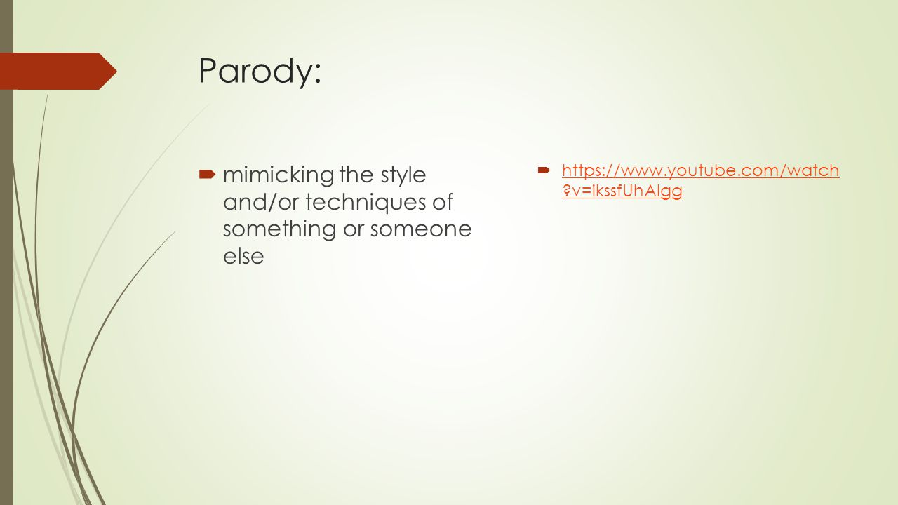 Parody:  mimicking the style and/or techniques of something or someone else  https://www.youtube.com/watch ?v=ikssfUhAlgg https://www.youtube.com/wa