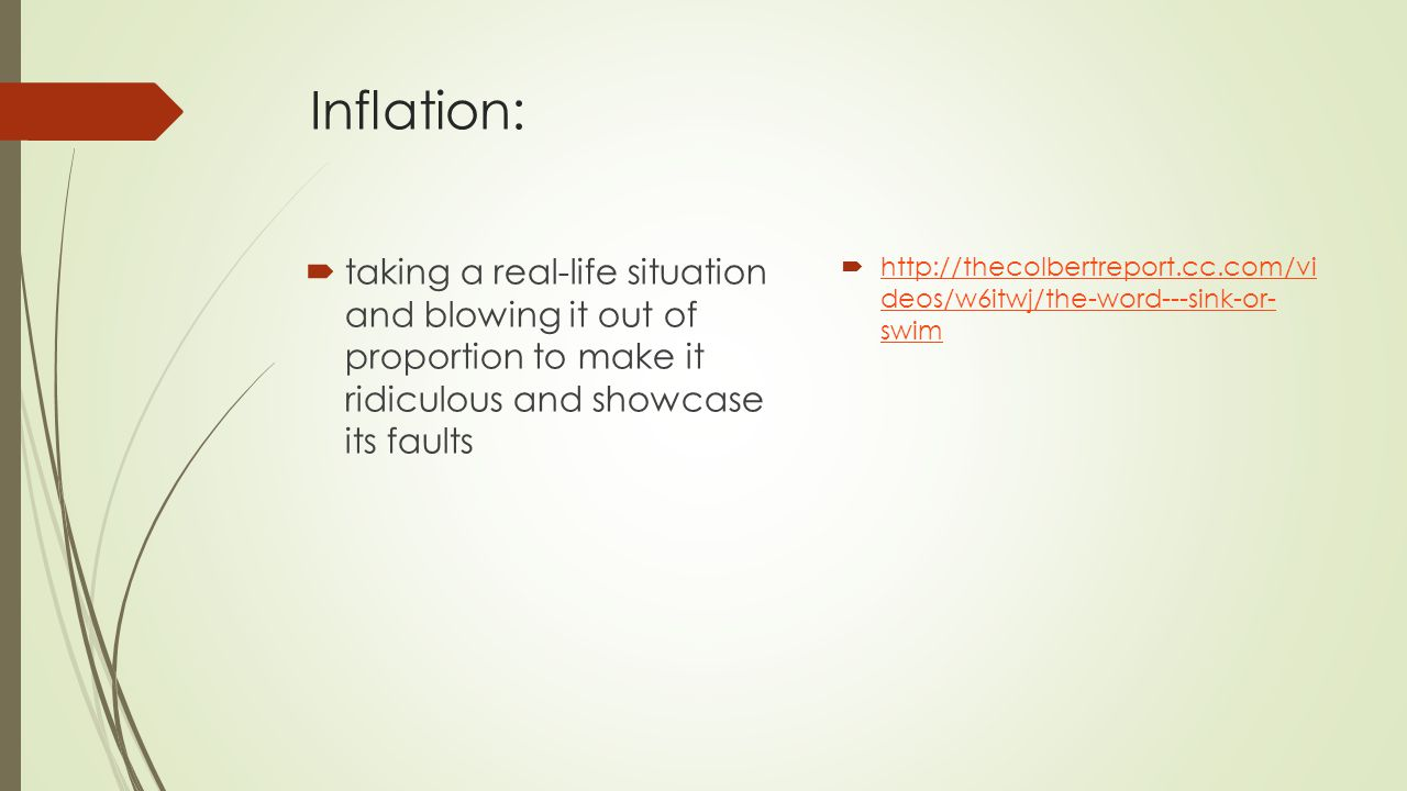Inflation:  taking a real-life situation and blowing it out of proportion to make it ridiculous and showcase its faults  http://thecolbertreport.cc.
