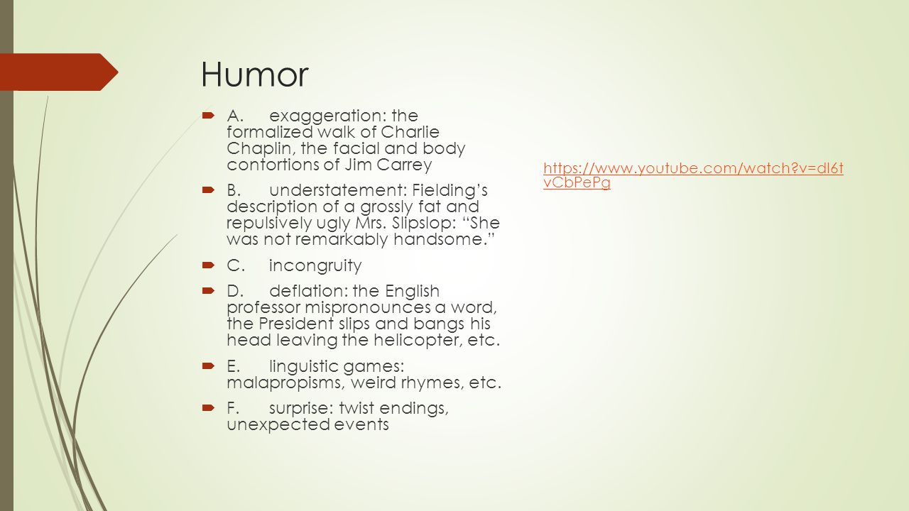 Humor  A.exaggeration: the formalized walk of Charlie Chaplin, the facial and body contortions of Jim Carrey  B.understatement: Fielding's descripti