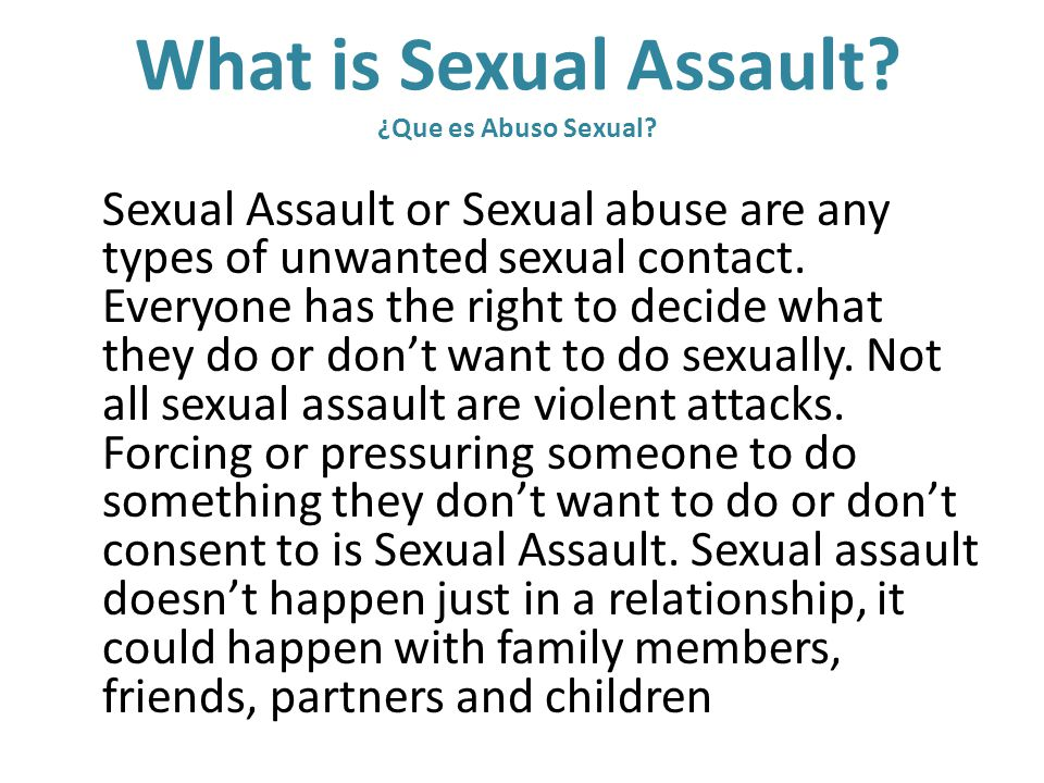What is Sexual Assault? ¿Que es Abuso Sexual? Sexual Assault or Sexual abuse are any types of unwanted sexual contact. Everyone has the right to decid