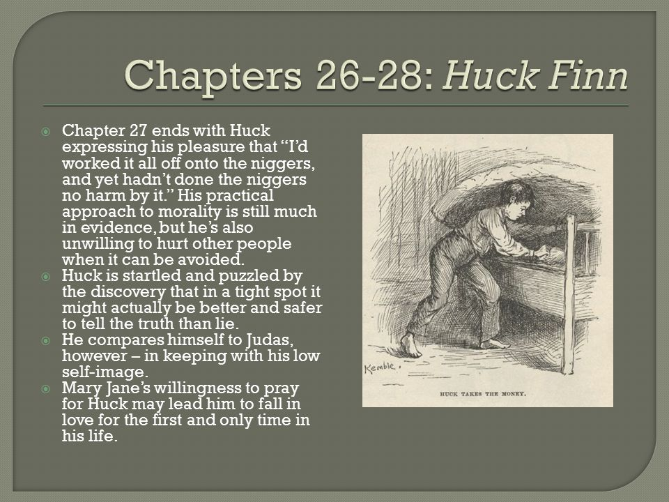  Chapter 27 ends with Huck expressing his pleasure that I'd worked it all off onto the niggers, and yet hadn't done the niggers no harm by it. His practical approach to morality is still much in evidence, but he's also unwilling to hurt other people when it can be avoided.