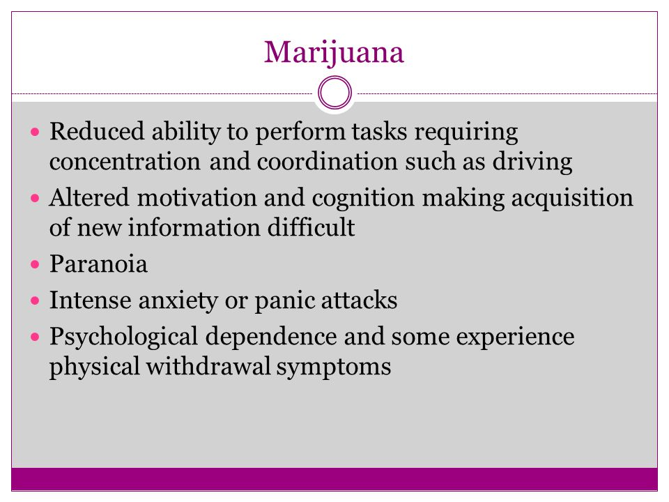 Marijuana Reduced ability to perform tasks requiring concentration and coordination such as driving Altered motivation and cognition making acquisition of new information difficult Paranoia Intense anxiety or panic attacks Psychological dependence and some experience physical withdrawal symptoms