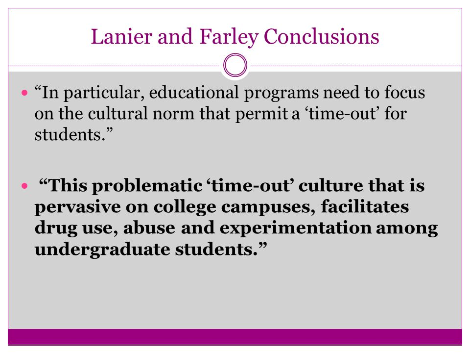 Lanier and Farley Conclusions In particular, educational programs need to focus on the cultural norm that permit a 'time-out' for students. This problematic 'time-out' culture that is pervasive on college campuses, facilitates drug use, abuse and experimentation among undergraduate students.