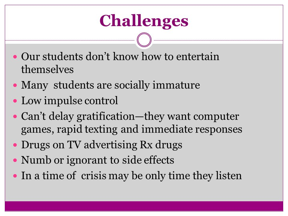 Challenges Our students don't know how to entertain themselves Many students are socially immature Low impulse control Can't delay gratification—they want computer games, rapid texting and immediate responses Drugs on TV advertising Rx drugs Numb or ignorant to side effects In a time of crisis may be only time they listen