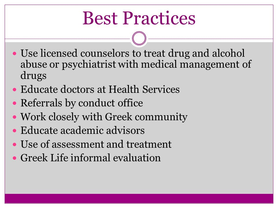 Best Practices Use licensed counselors to treat drug and alcohol abuse or psychiatrist with medical management of drugs Educate doctors at Health Services Referrals by conduct office Work closely with Greek community Educate academic advisors Use of assessment and treatment Greek Life informal evaluation