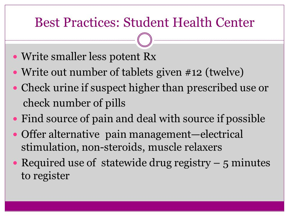 Best Practices: Student Health Center Write smaller less potent Rx Write out number of tablets given #12 (twelve) Check urine if suspect higher than prescribed use or check number of pills Find source of pain and deal with source if possible Offer alternative pain management—electrical stimulation, non-steroids, muscle relaxers Required use of statewide drug registry – 5 minutes to register