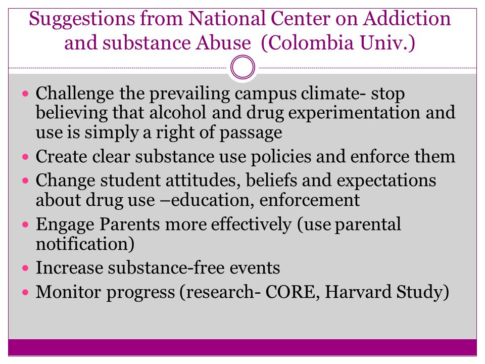 Suggestions from National Center on Addiction and substance Abuse (Colombia Univ.) Challenge the prevailing campus climate- stop believing that alcohol and drug experimentation and use is simply a right of passage Create clear substance use policies and enforce them Change student attitudes, beliefs and expectations about drug use –education, enforcement Engage Parents more effectively (use parental notification) Increase substance-free events Monitor progress (research- CORE, Harvard Study)