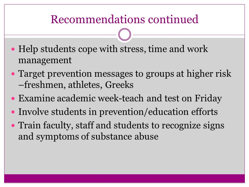 Recommendations continued Help students cope with stress, time and work management Target prevention messages to groups at higher risk –freshmen, athletes, Greeks Examine academic week-teach and test on Friday Involve students in prevention/education efforts Train faculty, staff and students to recognize signs and symptoms of substance abuse