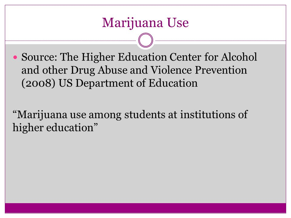 Marijuana Use Source: The Higher Education Center for Alcohol and other Drug Abuse and Violence Prevention (2008) US Department of Education Marijuana use among students at institutions of higher education