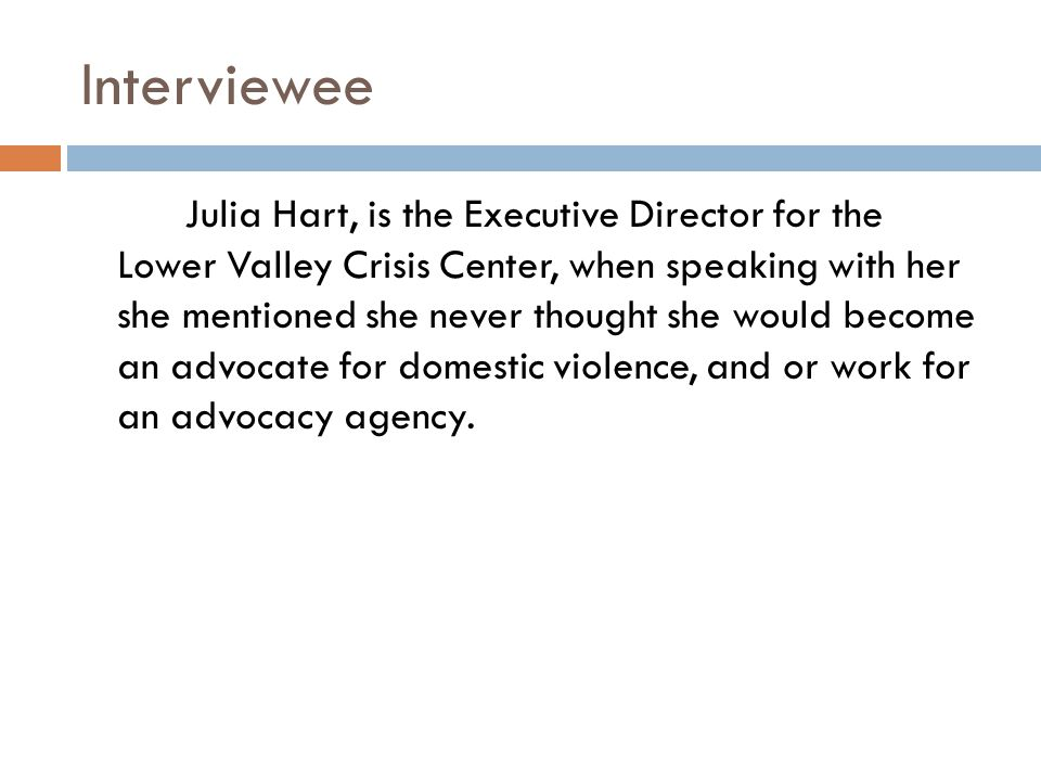Interviewee Julia Hart, is the Executive Director for the Lower Valley Crisis Center, when speaking with her she mentioned she never thought she would become an advocate for domestic violence, and or work for an advocacy agency.