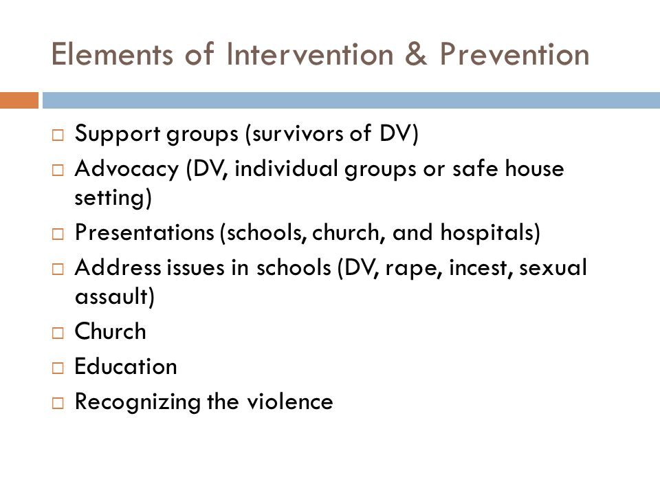 Elements of Intervention & Prevention  Support groups (survivors of DV)  Advocacy (DV, individual groups or safe house setting)  Presentations (schools, church, and hospitals)  Address issues in schools (DV, rape, incest, sexual assault)  Church  Education  Recognizing the violence