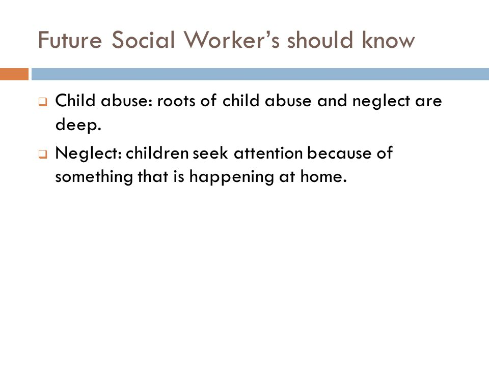 Future Social Worker's should know  Child abuse: roots of child abuse and neglect are deep.