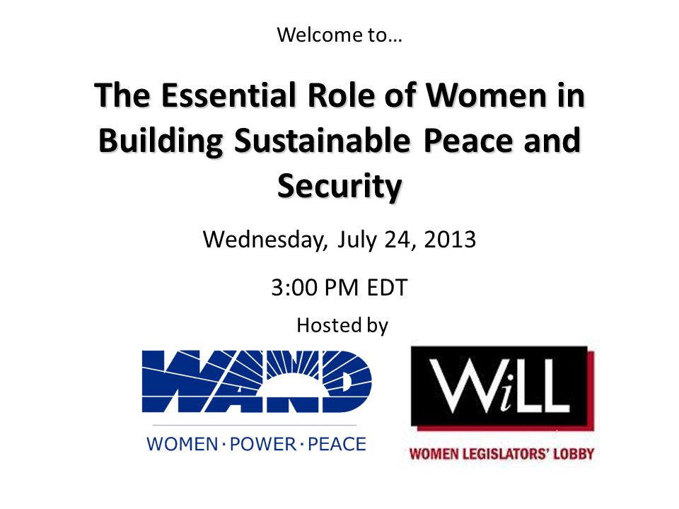 Welcome to… Hosted by The Essential Role of Women in Building Sustainable Peace and Security Wednesday, July 24, 2013 3:00 PM EDT